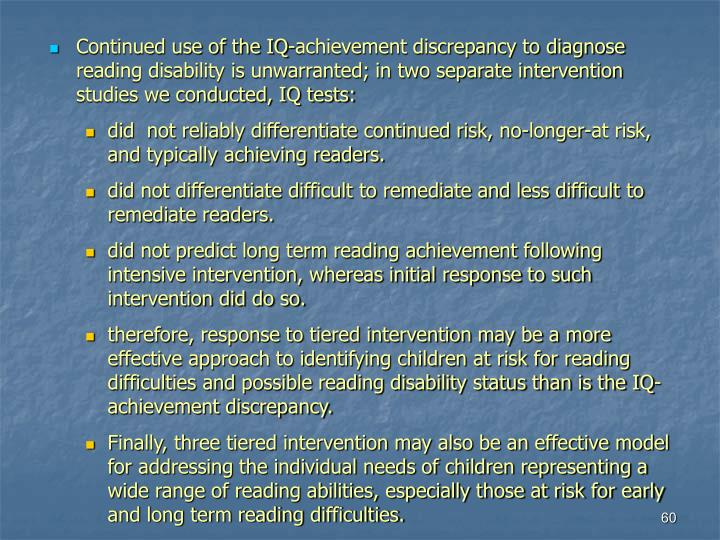 Continued use of the IQ-achievement discrepancy to diagnose reading disability is unwarranted; in two separate intervention studies we conducted, IQ tests: