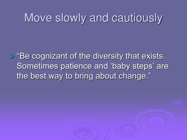 Move slowly and cautiously