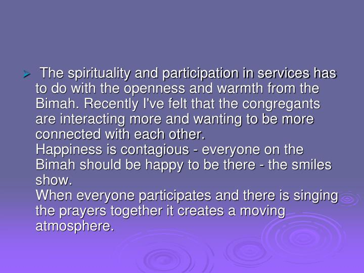 The spirituality and participation in services has to do with the openness and warmth from the Bimah. Recently I've felt that the congregants are interacting more and wanting to be more connected with each other.