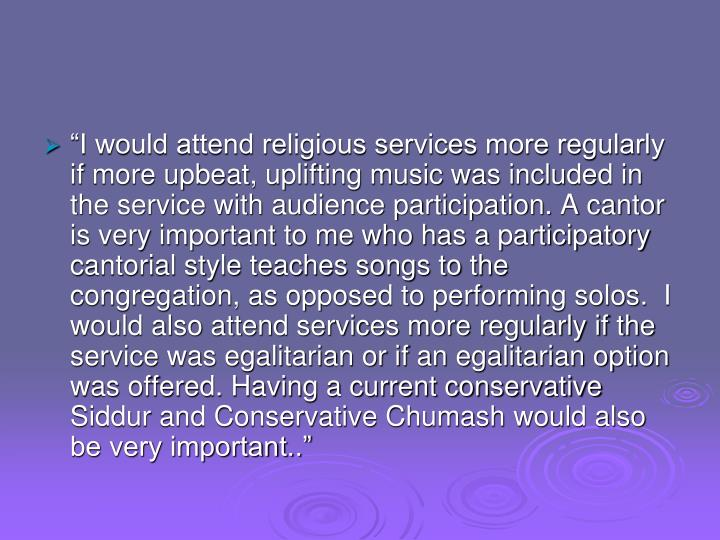 """I would attend religious services more regularly if more upbeat, uplifting music was included in the service with audience participation. A cantor is very important to me who has a participatory cantorial style teaches songs to the congregation, as opposed to performing solos.  I would also attend services more regularly if the service was egalitarian or if an egalitarian option was offered. Having a current conservative Siddur and Conservative Chumash would also be very important.."""