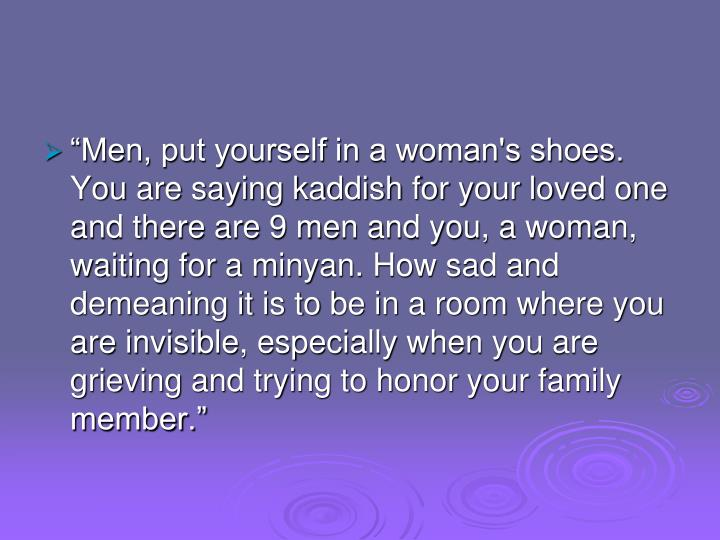 """Men, put yourself in a woman's shoes. You are saying kaddish for your loved one and there are 9 men and you, a woman, waiting for a minyan. How sad and demeaning it is to be in a room where you are invisible, especially when you are grieving and trying to honor your family member."""