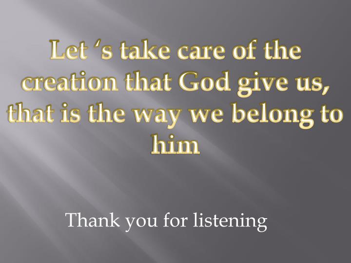 Let 's take care of the creation that God give us, that is the way we belong to him