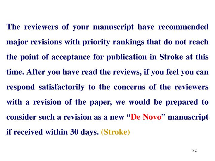 """The reviewers of your manuscript have recommended major revisions with priority rankings that do not reach the point of acceptance for publication in Stroke at this time. After you have read the reviews, if you feel you can respond satisfactorily to the concerns of the reviewers with a revision of the paper, we would be prepared to consider such a revision as a new """""""
