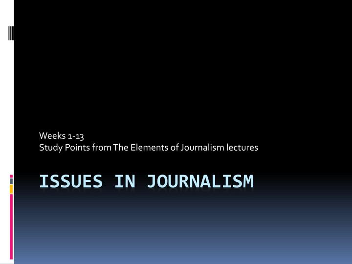 Weeks 1 13 study points from the elements of journalism lectures