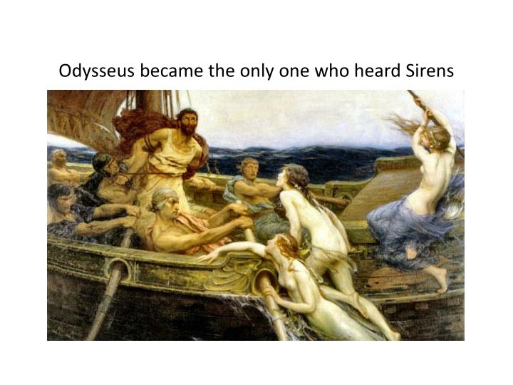 Odysseus became the only one who heard Sirens