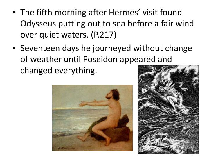 The fifth morning after Hermes' visit found Odysseus putting out to sea before a fair wind over quiet waters. (P.217)
