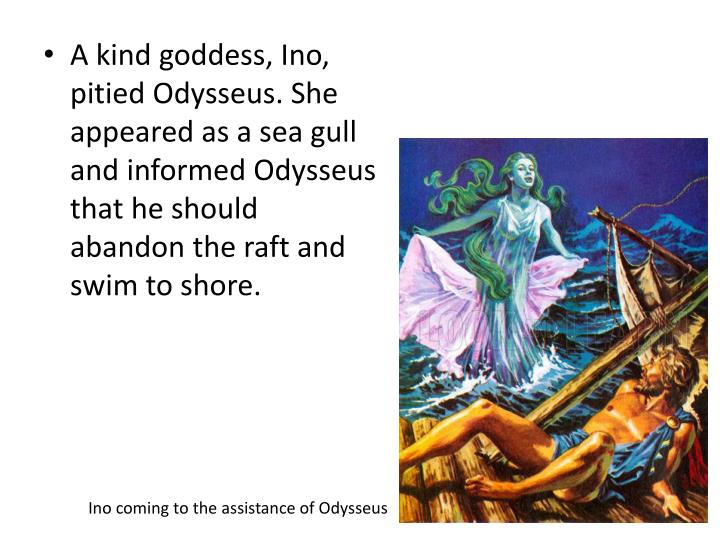 A kind goddess, Ino, pitied Odysseus. She appeared as a sea gull and informed Odysseus that he should abandon the raft and swim to shore.