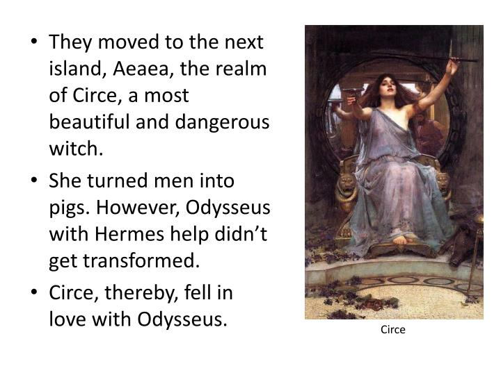 They moved to the next island, Aeaea, the realm of Circe, a most beautiful and dangerous witch.