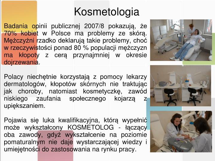 Badania opinii publicznej 2007/8 pokazują, że 70% kobiet w Polsce ma problemy ze skórą. Mężczyźni rzadko deklarują takie problemy, choć w rzeczywistości ponad 80 % populacji mężczyzn ma kłopoty z cerą przynajmniej w okresie dojrzewania.