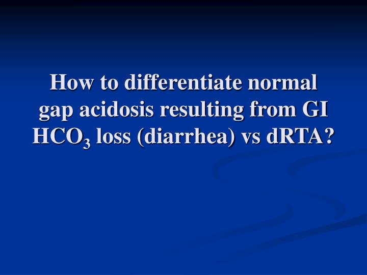 How to differentiate normal gap acidosis resulting from GI HCO
