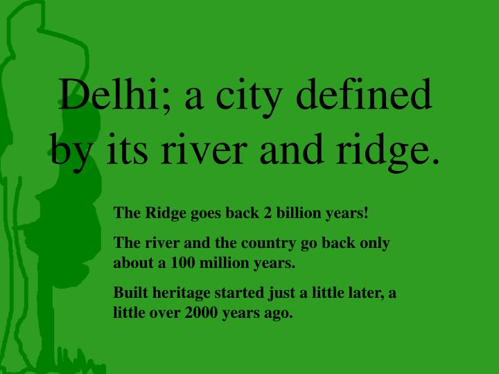 Delhi; a city defined by its river and ridge.