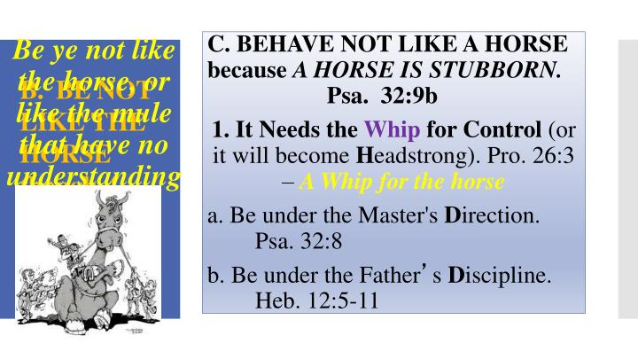 Be ye not like the horse, or like the mule that have no understanding...