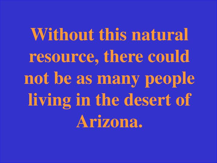 Without this natural resource, there could not be as many people living in the desert of Arizona.