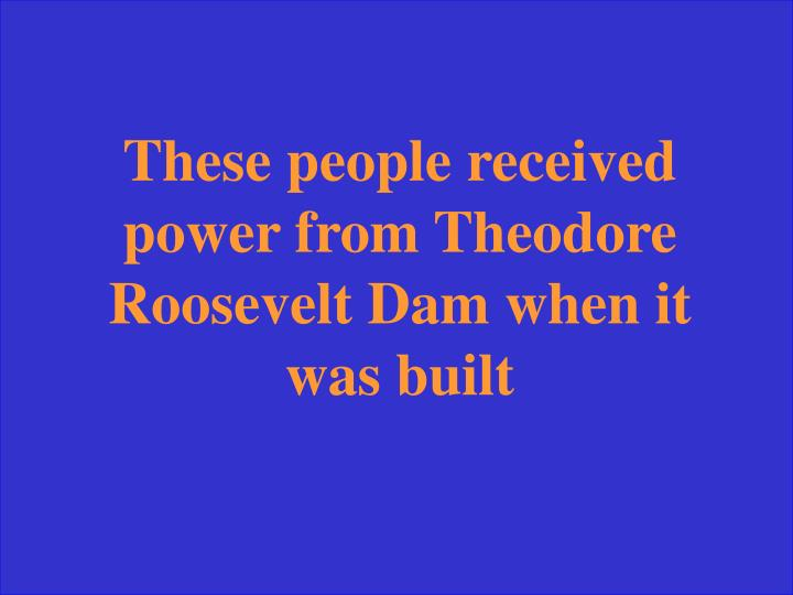These people received power from Theodore Roosevelt Dam when it was built