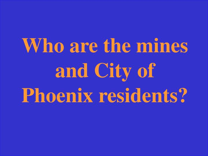 Who are the mines and City of Phoenix residents?