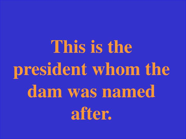 This is the president whom the dam was named after.