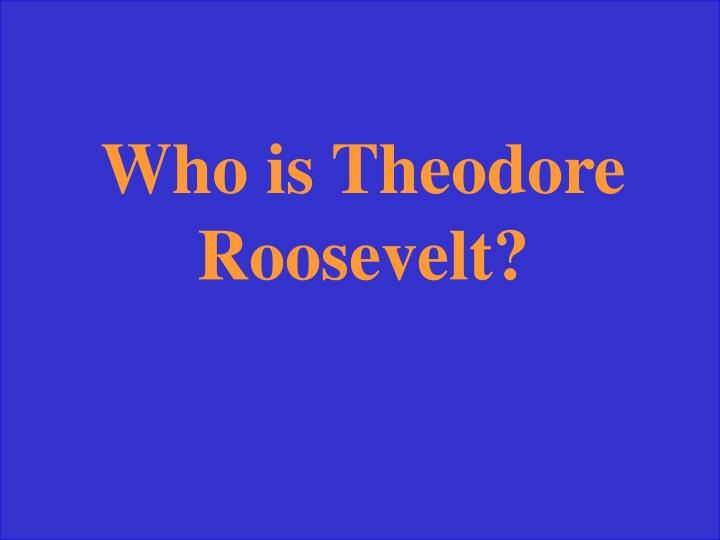 Who is Theodore Roosevelt?