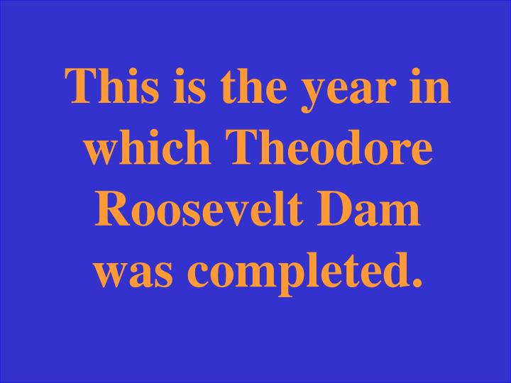 This is the year in which Theodore Roosevelt Dam was completed.
