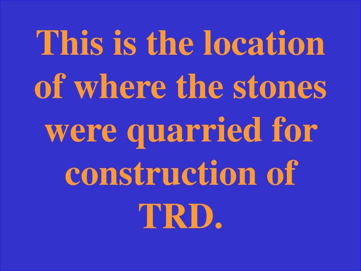 This is the location of where the stones were quarried for construction of TRD.