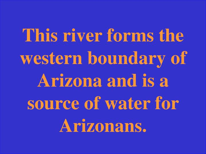 This river forms the western boundary of Arizona and is a source of water for Arizonans.