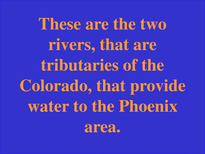 These are the two rivers, that are tributaries of the Colorado, that provide water to the Phoenix area.