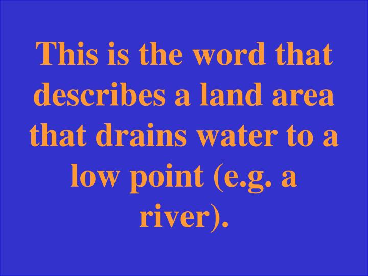 This is the word that describes a land area that drains water to a low point (e.g. a river).