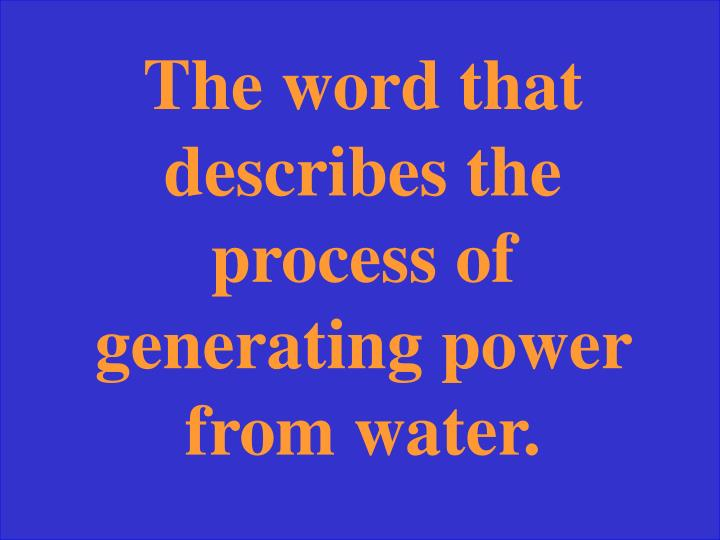 The word that describes the process of generating power from water.