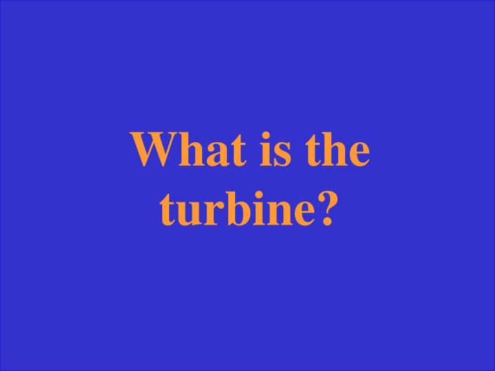 What is the turbine?