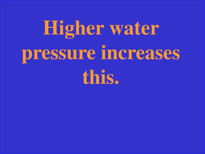 Higher water pressure increases this.