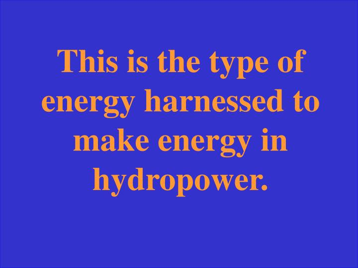 This is the type of energy harnessed to make energy in hydropower.