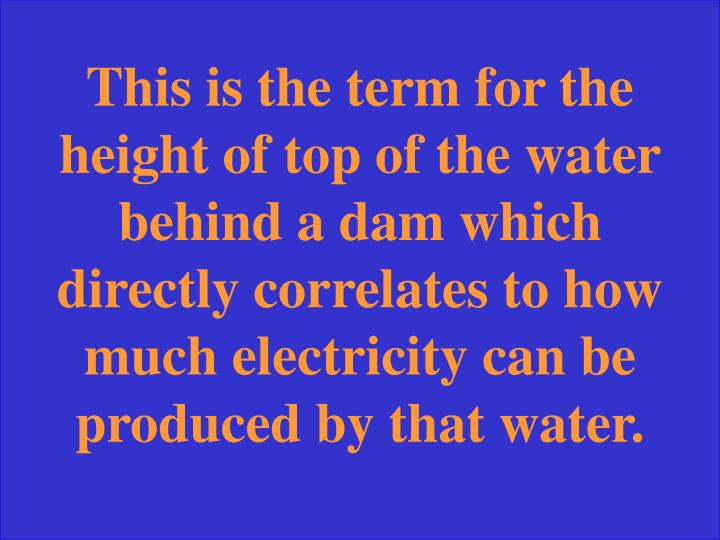 This is the term for the height of top of the water behind a dam which directly correlates to how much electricity can be produced by that water.