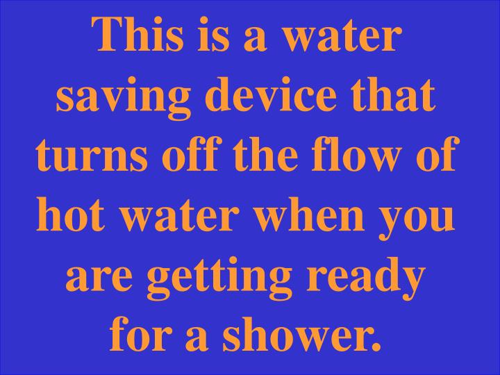 This is a water saving device that turns off the flow of hot water when you are getting ready for a shower.
