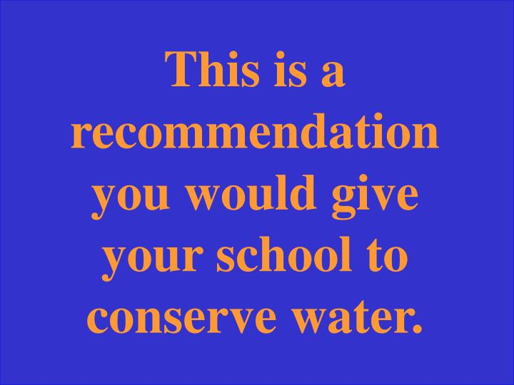This is a recommendation you would give your school to conserve water.