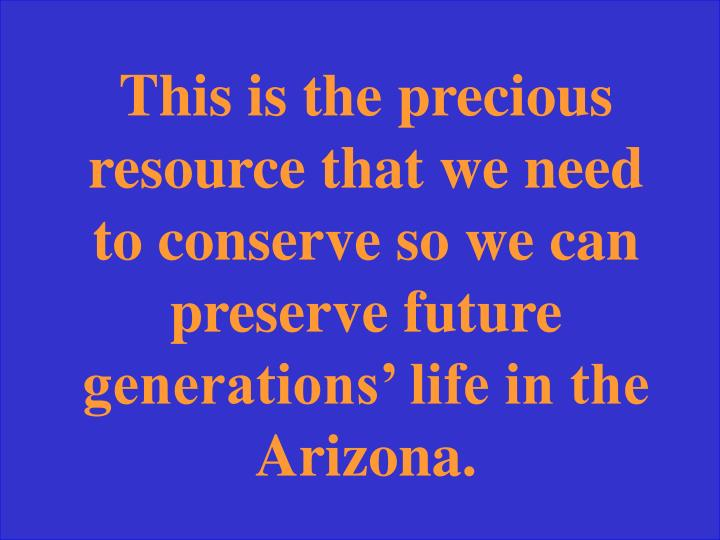 This is the precious resource that we need to conserve so we can preserve future generations' life in the Arizona.