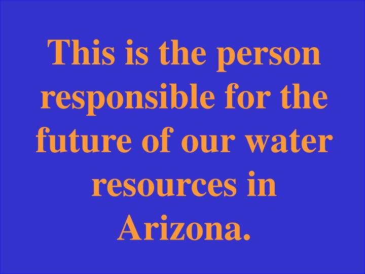 This is the person responsible for the future of our water resources in Arizona.
