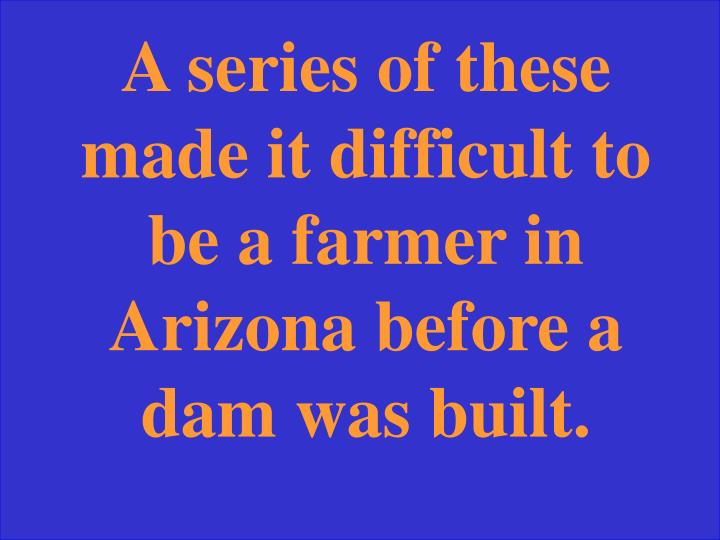 A series of these made it difficult to be a farmer in Arizona before a dam was built.