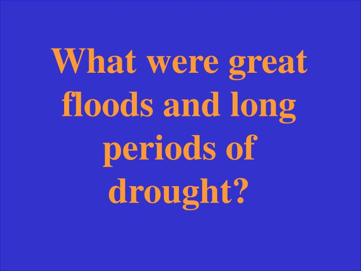 What were great floods and long periods of drought?