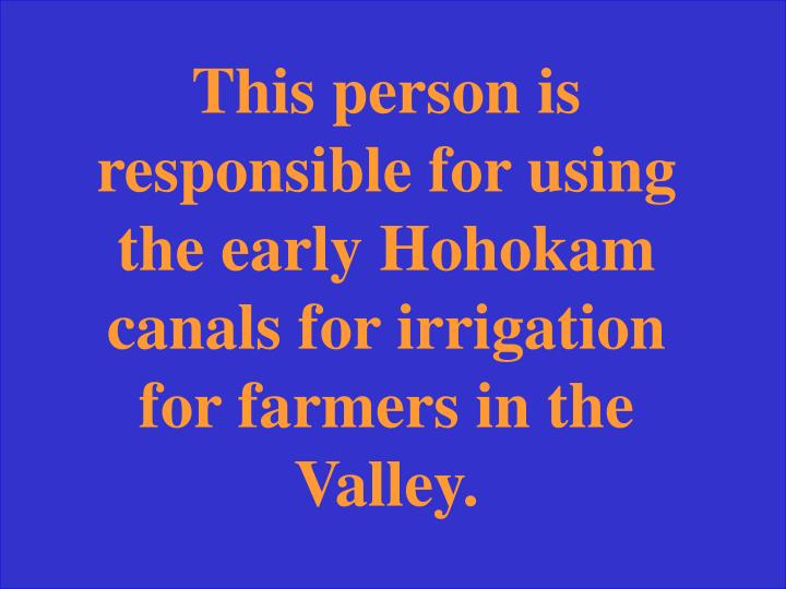 This person is responsible for using the early Hohokam canals for irrigation for farmers in the Valley.