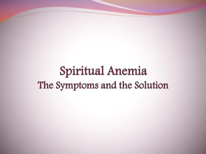 Spiritual anemia the symptoms and the solution