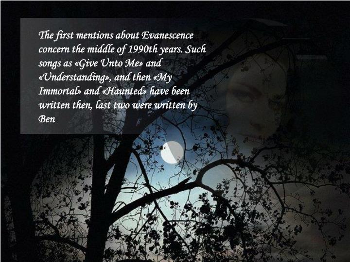 The first mentions about Evanescence concern the middle of 1990th years. Such songs as «Give Unto Me» and «Understanding», and then «My Immortal» and «Haunted» have been written then, last two were written by Ben