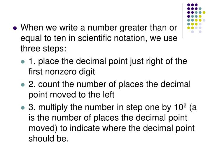 When we write a number greater than or equal to ten in scientific notation, we use three steps: