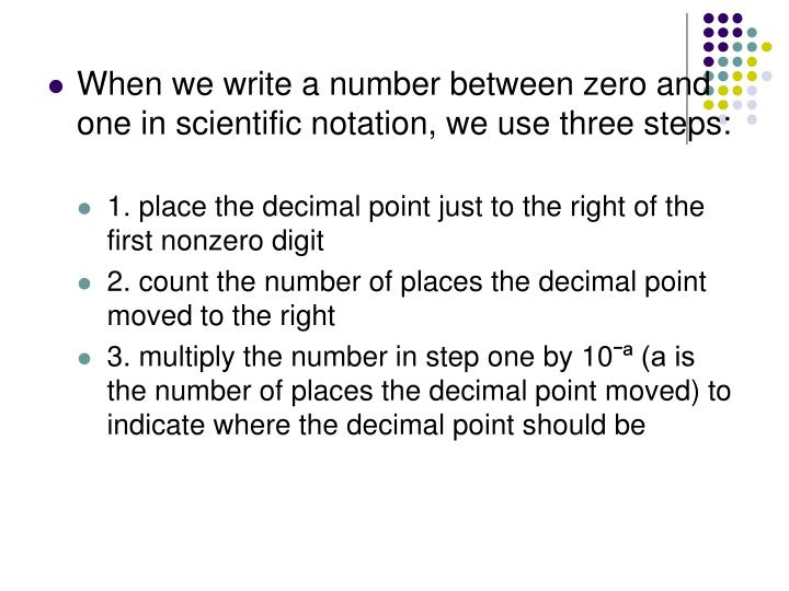 When we write a number between zero and one in scientific notation, we use three steps: