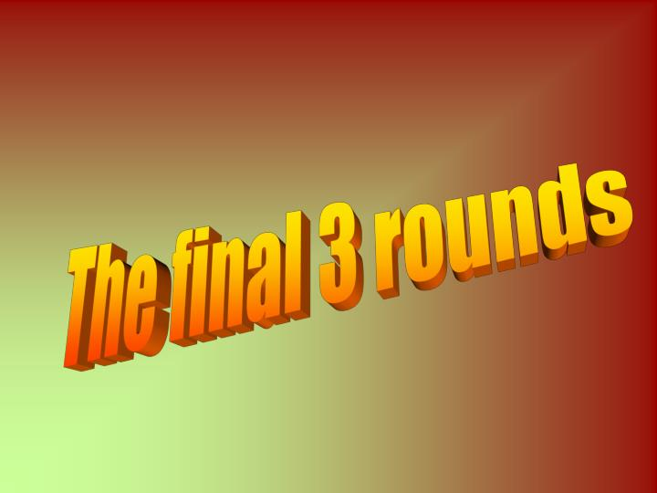The final 3 rounds