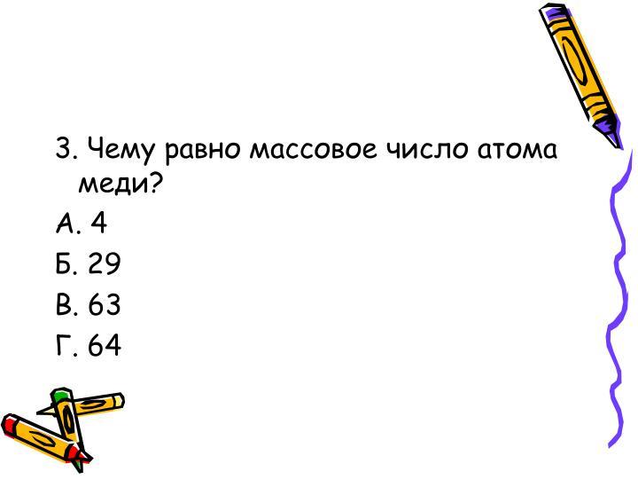 3. Чему равно массовое число атома меди?