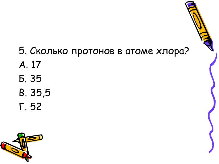 5. Сколько протонов в атоме хлора?