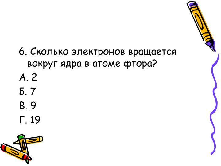 6. Сколько электронов вращается вокруг ядра в атоме фтора?