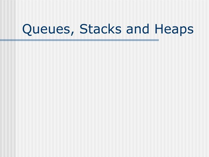 Queues stacks and heaps