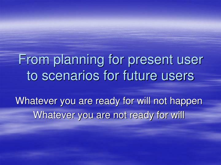 From planning for present user