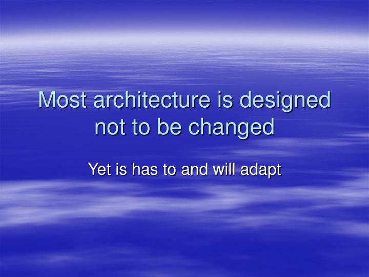 Most architecture is designed not to be changed