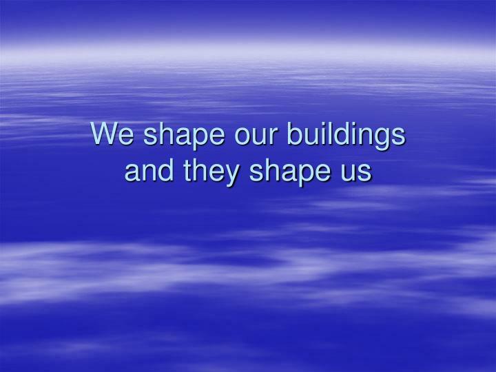 We shape our buildings